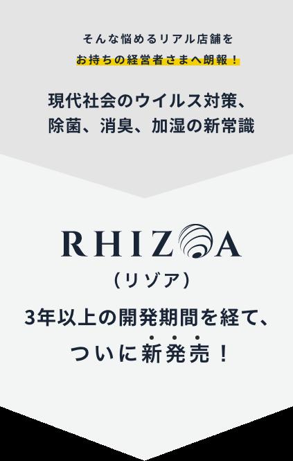 そんな悩めるリアル店舗をお持ちの経営者さまへ朗報!現代社会のウイルス対策、除菌、消臭、加湿の新常識 RHIZOA(リゾア)3年以上の開発期間を経て、ついに新発売!