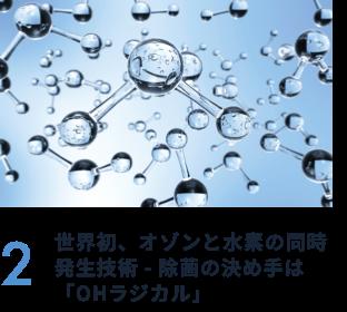 2 世界初、オゾンと水素の同時発生技術 - 除菌の決め手は「OHラジカル」